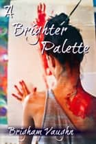 A Brighter Palette ebook by Brigham Vaughn