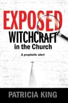 Exposed – Witchcraft in the Church - A Prophetic Alert 電子書 by Patricia King