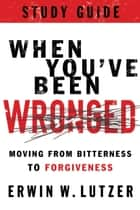 When You've Been Wronged Study Guide - Moving from Bitterness to Forgiveness ebook by Erwin W. Lutzer