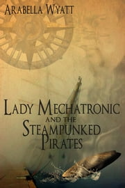 Lady Mechatronic and the Steampunked Pirates ebook by Arabella Wyatt