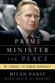 Prime Minister for Peace - My Struggle for Serbian Democracy ebook by Milan Panic,Kevin C. Murphy