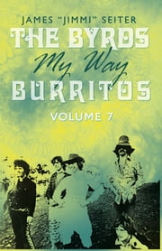 "The Byrds - My Way - Burritos - Volume 7 ebook by James ""Jimmi"" Seiter"