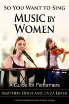 So You Want to Sing Music by Women - A Guide for Performers ebook by Matthew Hoch, Linda Lister