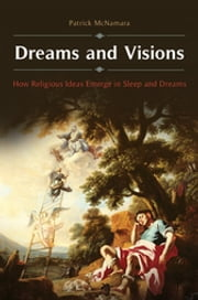 Dreams and Visions: How Religious Ideas Emerge in Sleep and Dreams ebook by Patrick McNamara Ph.D.