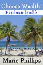 Choose Wealth! Be a Millionaire by Midlife ebook by Marie Phillips