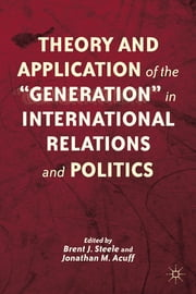 "Theory and Application of the ""Generation"" in International Relations and Politics ebook by Brent J. Steele,Jonathan M. Acuff"