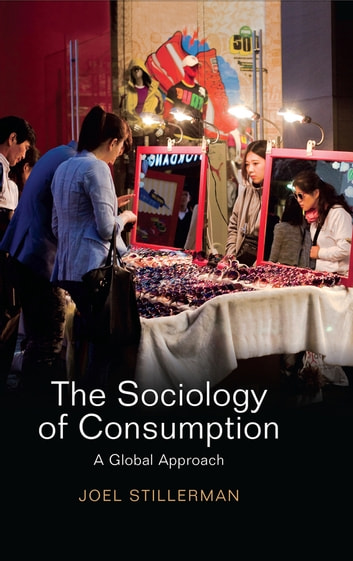 The Sociology of Consumption - A Global Approach ebook by Joel Stillerman