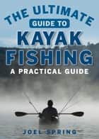 The Ultimate Guide to Kayak Fishing - A Practical Guide ebook by Joel Spring