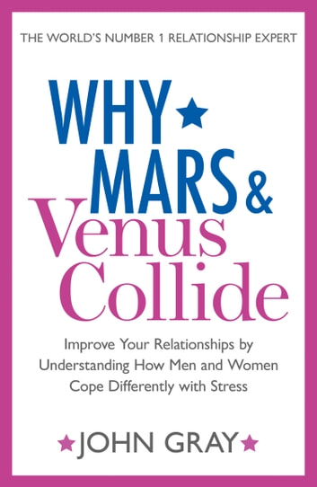 Why Mars and Venus Collide: Improve Your Relationships by Understanding How Men and Women Cope Differently with Stress ebook by John Gray