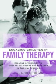 Engaging Children in Family Therapy - Creative Approaches to Integrating Theory and Research in Clinical Practice ebook by Catherine Ford Sori