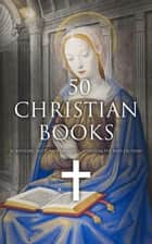 50 Christian Books: Scripture, History, Theology, Spirituality and Fiction ebook by
