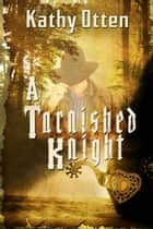 A Tarnished Knight ebook by Kathy  Otten