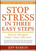 Stop Stress In Three Easy Steps: How To Kill Stress Before Stress Kills You? ebook by Jeff Barkin