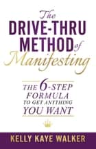 The Drive Thru Method of Manifesting - The 6-Step Formula to Get Anything You Want ebook by Kelly Kaye Walker