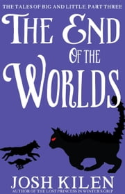 The End of The Worlds - The Tales of Big and Little, #3 ebook by Josh Kilen