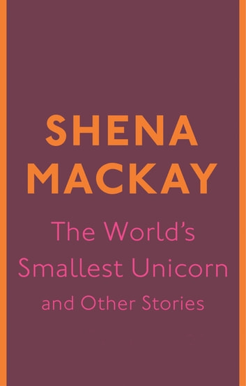 The World's Smallest Unicorn and Other Stories ebook by Shena Mackay