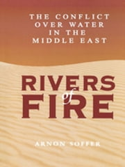 Rivers of Fire - The Conflict over Water in the Middle East ebook by Arnon Soffer,Murray Rosovsky,Nina Copaken