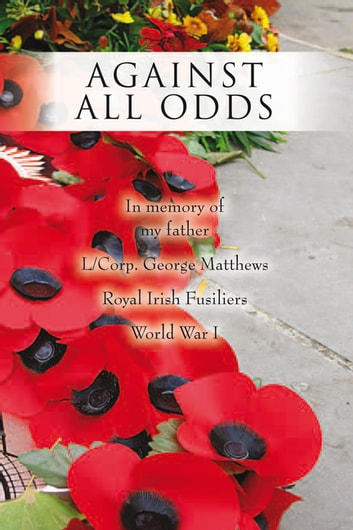 Against All Odds - In Memory of My Father L/Corp. George Matthews Royal Irish Fusiliers World War I ebook by Aline Hanna