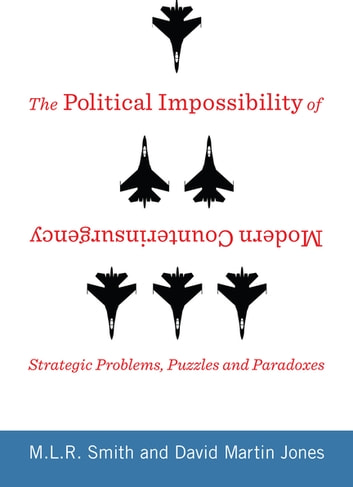 The Political Impossibility of Modern Counterinsurgency - Strategic Problems, Puzzles, and Paradoxes ebook by M.L.R. Smith,David Jones