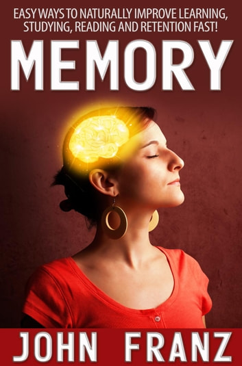 Memory - Easy Ways to Naturally Improve Learning, Studying, Reading and Retention Fast! ebook by John Franz
