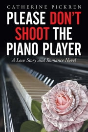 Please Don't Shoot the Piano Player - A Love Story and Romance Novel ebook by Catherine Pickren