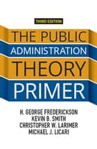 The Public Administration Theory Primer eBook by H. George Frederickson, Kevin B. Smith, Christopher Larimer,...