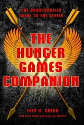 The Hunger Games Companion - The Unauthorized Guide to the Series ebook by Lois H. Gresh