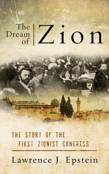 The Dream of Zion - The Story of the First Zionist Congress ebook by Lawrence J. Epstein