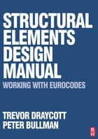 Structural Elements Design Manual: Working with Eurocodes ebook by Trevor Draycott, Peter Bullman
