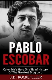 Pablo Escobar: Colombia's Hero or Villain? History of the Greatest Drug Lord ebook by J.D. Rockefeller