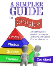 A Simpler Guide to Google+ - An unofficial user guide to setting up and using the Google Plus social network ebook by Ceri Clark