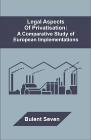 Legal Aspects of Privatisation: A Comparative Study of European Implementations ebook by Seven, Bulent