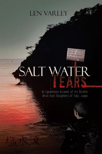 Salt Water Tears - An Eyewitness Account of the Dolphin Drive Hunt Slaughters of Taiji, Japan ebook by Len Varley