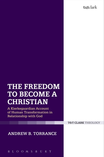 The Freedom to Become a Christian - A Kierkegaardian Account of Human Transformation in Relationship with God ebook by Dr Andrew B. Torrance