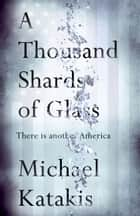 A Thousand Shards of Glass - There is another America ebook by Michael Katakis