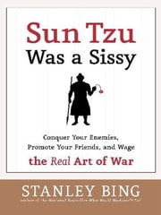 Sun Tzu Was a Sissy - Conquer Your Enemies, Promote Your Friends, and Wage the Real Art of War ebook by Stanley Bing