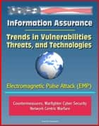 Information Assurance: Trends in Vulnerabilities, Threats, and Technologies - Electromagnetic Pulse Attack (EMP), Countermeasures, Warfighter Cyber Security, Network Centric Warfare ebook by Progressive Management