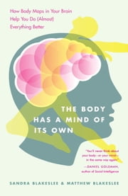 The Body Has a Mind of Its Own - How Body Maps in Your Brain Help You Do (Almost) Everything Better ebook by Sandra Blakeslee,Matthew Blakeslee