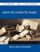 How To Listen To Music - The Original Classic Edition ebook by Krehbiel Henry