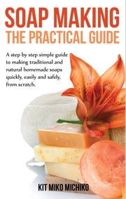 Soap making: The practical guide - A steps-by-step simple guide to making traditional and natural homemade soaps quickly, easily and safely, from scratch. ebook by Kit Miko Michiko