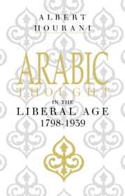 Arabic Thought in the Liberal Age 1798–1939 ebook by Albert Hourani