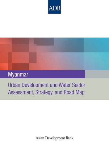 Myanmar - Urban Development and Water Sector Assessment, Strategy and Road Map ebook by Asian Development Bank