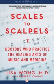 Scales to Scalpels - Doctors Who Practice the Healing Arts of Music and Medicine: The Story of the Longwood Symphony Orchestra ebook by Yo-Yo Ma,Dr. Lisa Wong,Dr. Robert Viagas