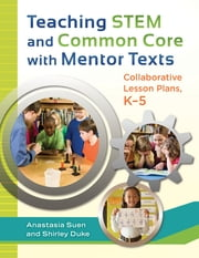Teaching STEM and Common Core with Mentor Texts: Collaborative Lesson Plans, K–5 - Collaborative Lesson Plans, K-5 ebook by Anastasia Suen,Shirley L. Duke