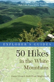 Explorer's Guide 50 Hikes in the White Mountains: Hikes and Backpacking Trips in the High Peaks Region of New Hampshire (Seventh Edition) (Explorer's 50 Hikes) ebook by Daniel Doan,Ruth Doan MacDougall