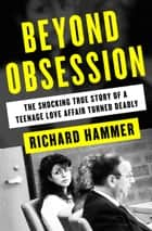 Beyond Obsession - The Shocking True Story of a Teenage Love Affair Turned Deadly ebook by Richard Hammer
