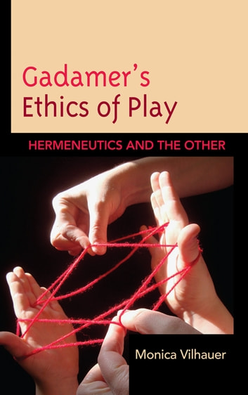 Gadamer's Ethics of Play - Hermeneutics and the Other ebook by Monica Vilhauer