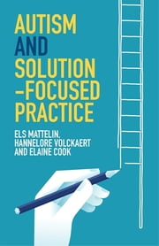 Autism and Solution-focused Practice ebook by Els Mattelin, Hannelore Volckaert, Elaine Cook