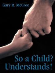 So a Child? Understands! ebook by Gary R. McCree