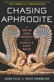 Chasing Aphrodite - The Hunt for Looted Antiquities at the World's Richest Museum ebook by Jason Felch,Ralph Frammolino